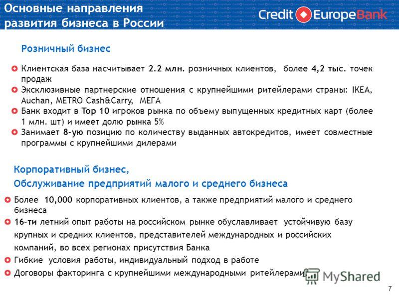 Основные направления развития бизнеса в России Розничный бизнес Клиентская база насчитывает 2.2 млн. розничных клиентов, более 4,2 тыс. точек продаж Эксклюзивные партнерские отношения с крупнейшими ритейлерами страны: IKEA, Auchan, METRO Cash&Carry,