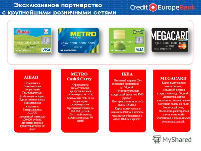 Эксклюзивное партнерство с крупнейшими розничными сетями АШАН Отделения и банкоматы на территории Гипермаркетов; Ко-брендовая карта. Единственная карта, принимаемая к оплате в Гипермаркетах АШАН. кредитный лимит до 100 000 рублей; льготный период кре