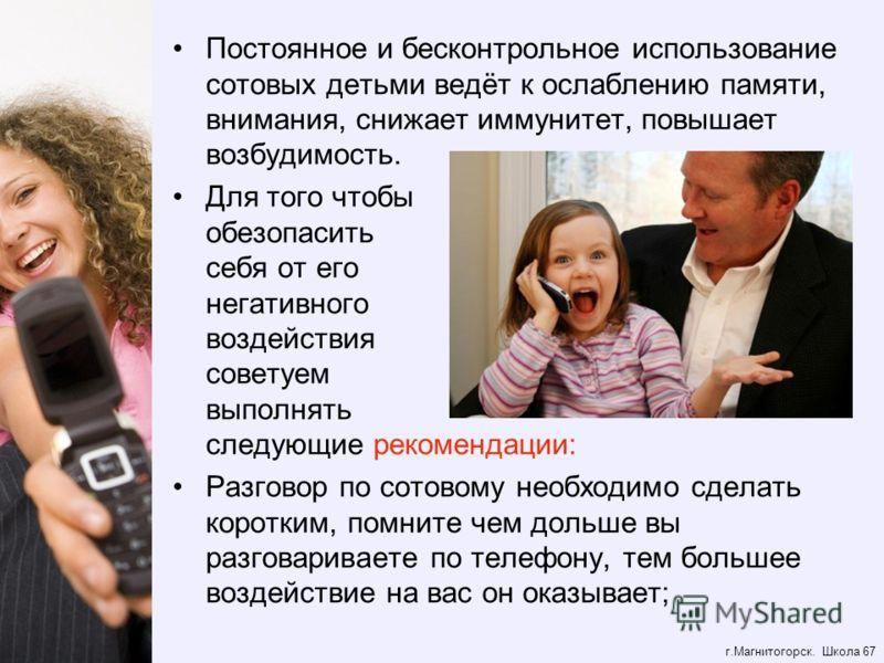 г.Магнитогорск. Школа 67 Постоянное и бесконтрольное использование сотовых детьми ведёт к ослаблению памяти, внимания, снижает иммунитет, повышает возбудимость. Для того чтобы обезопасить себя от его негативного воздействия советуем выполнять следующ