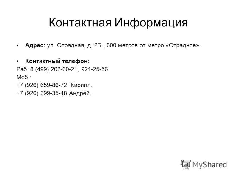 Контактная Информация Адрес: ул. Отрадная, д. 2Б., 600 метров от метро «Отрадное». Контактный телефон: Раб. 8 (499) 202-60-21, 921-25-56 Моб.: +7 (926) 659-86-72 Кирилл. +7 (926) 399-35-48 Андрей.