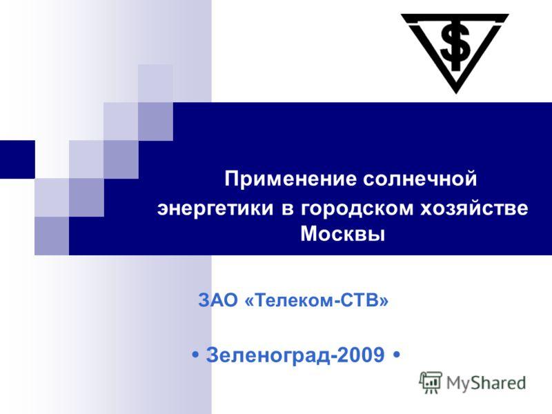 Применение солнечной энергетики в городском хозяйстве Москвы Зеленоград-2009 ЗАО «Телеком-СТВ»
