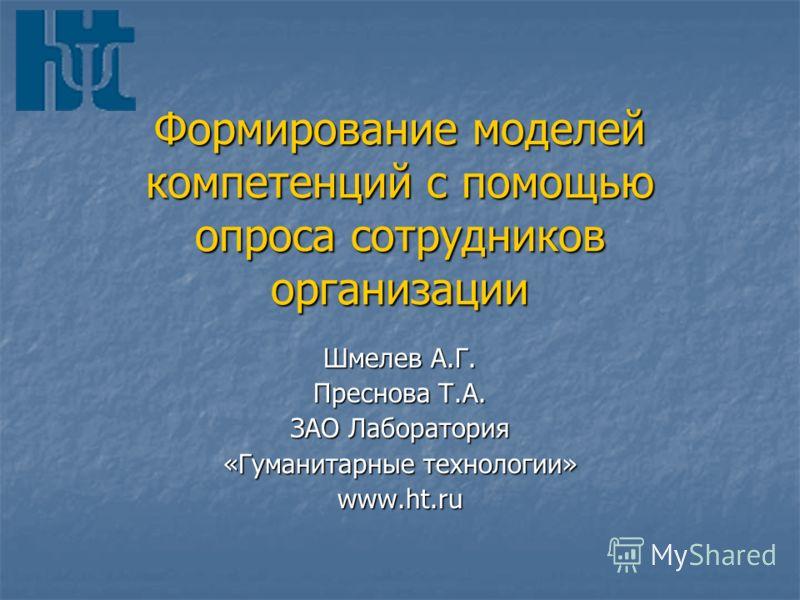 Формирование моделей компетенций с помощью опроса сотрудников организации Шмелев А.Г. Преснова Т.А. ЗАО Лаборатория «Гуманитарные технологии» www.ht.ru