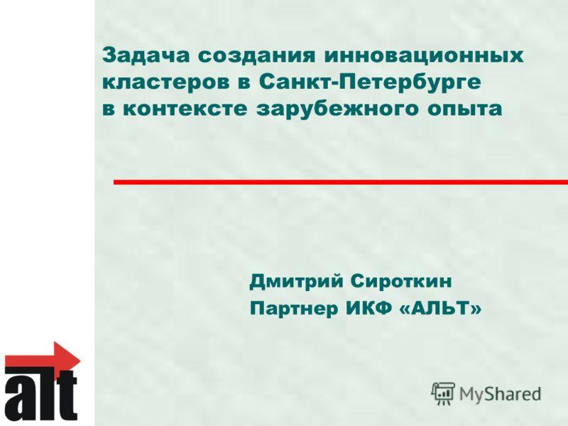 Задача создания инновационных кластеров в Санкт-Петербурге в контексте зарубежного опыта Дмитрий Сироткин Партнер ИКФ «АЛЬТ»