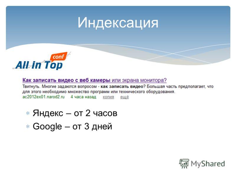 Индексация Яндекс – от 2 часов Google – от 3 дней