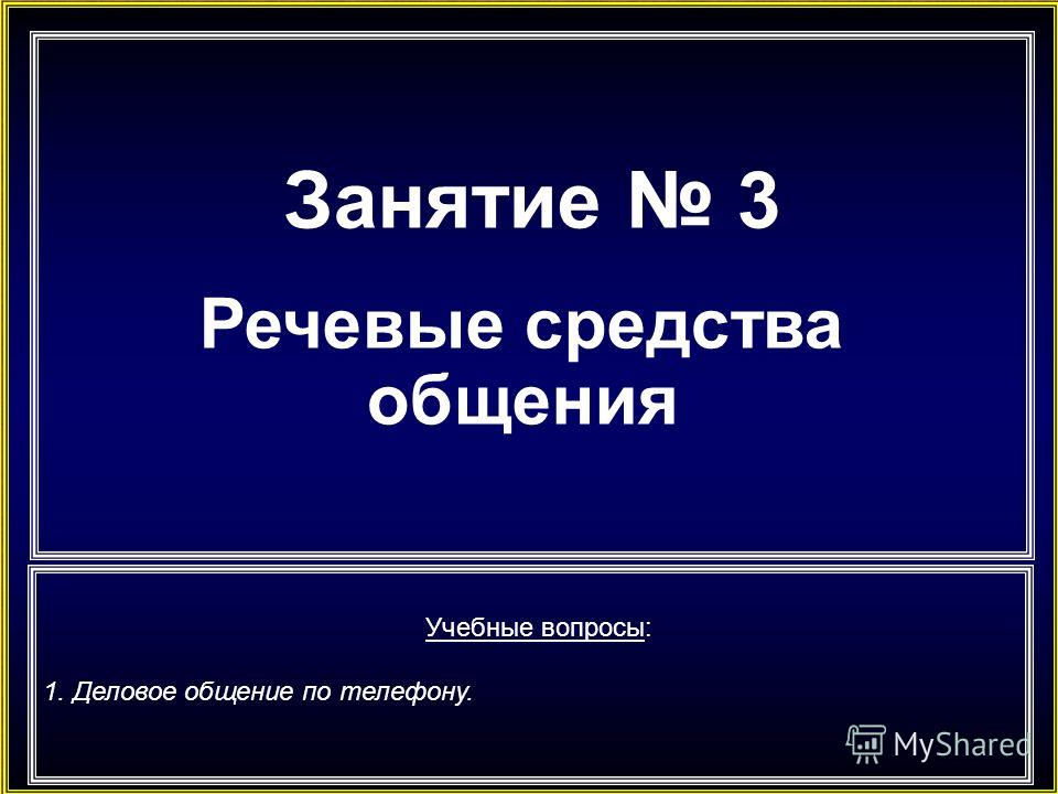 Занятие 3 Речевые средства общения Учебные вопросы: 1. Деловое общение по телефону.