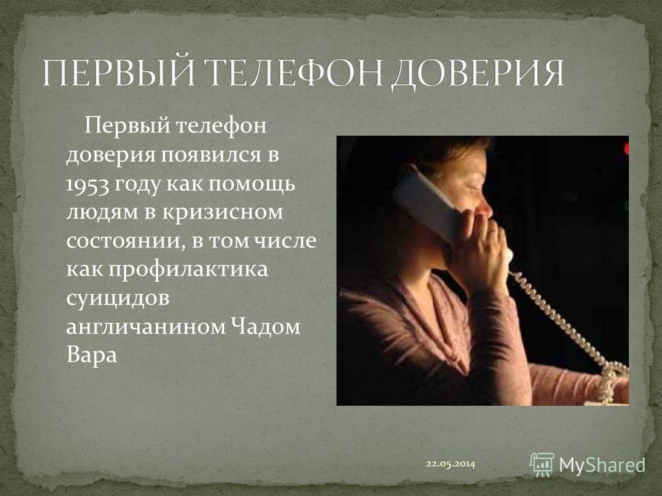 Первый телефон доверия появился в 1953 году как помощь людям в кризисном состоянии, в том числе как профилактика суицидов англичанином Чадом Вара