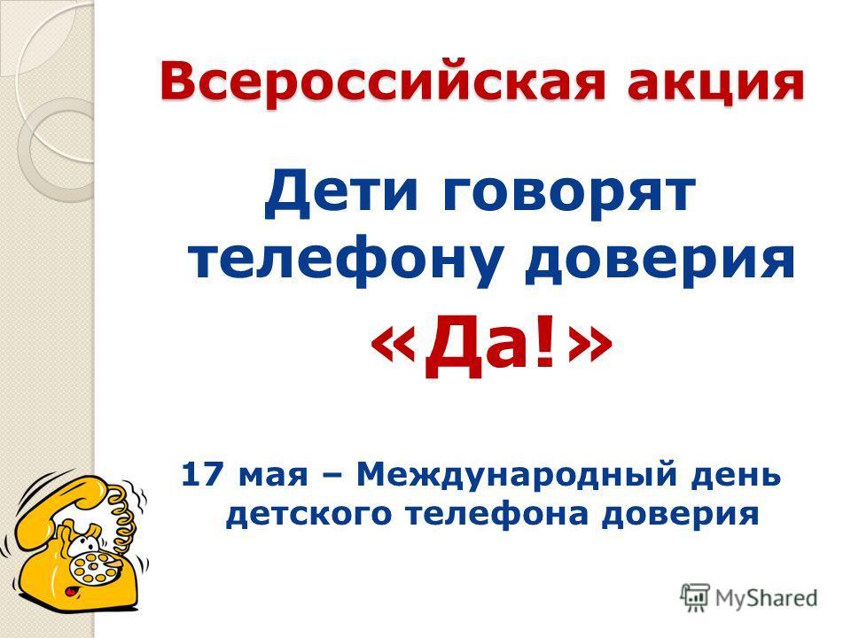 Всероссийская акция Дети говорят телефону доверия «Да!» 17 мая – Международный день детского телефона доверия