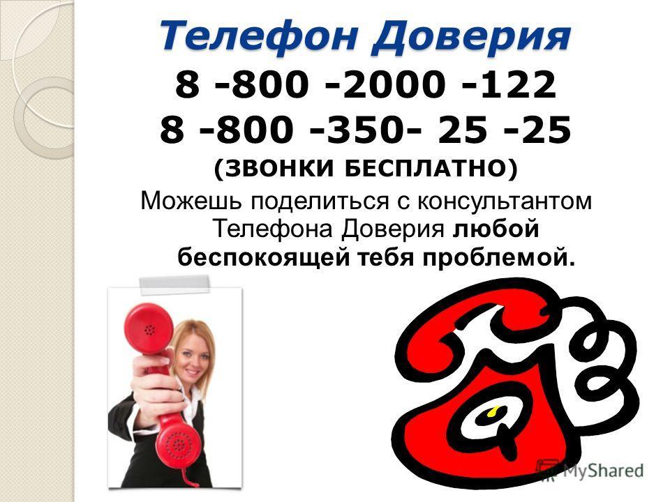 Телефон Доверия 8 -800 -2000 -122 8 -800 -350- 25 -25 (ЗВОНКИ БЕСПЛАТНО) Можешь поделиться с консультантом Телефона Доверия любой беспокоящей тебя проблемой.