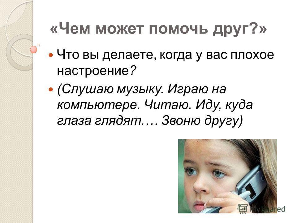 «Чем может помочь друг?» Что вы делаете, когда у вас плохое настроение? (Слушаю музыку. Играю на компьютере. Читаю. Иду, куда глаза глядят.… Звоню другу)