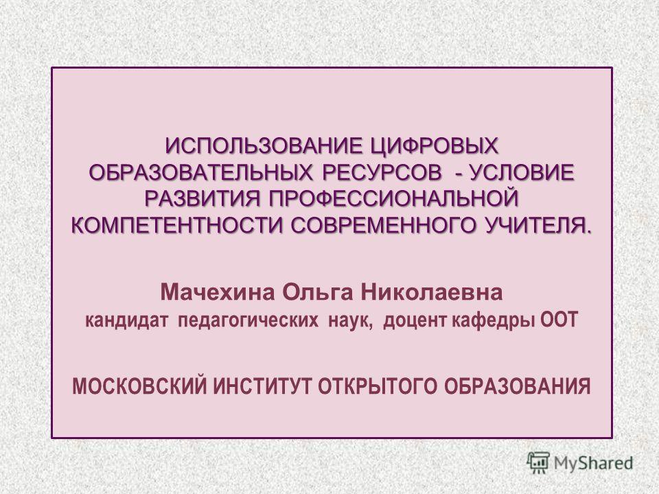 ИСПОЛЬЗОВАНИЕ ЦИФРОВЫХ ОБРАЗОВАТЕЛЬНЫХ РЕСУРСОВ - УСЛОВИЕ РАЗВИТИЯ ПРОФЕССИОНАЛЬНОЙ КОМПЕТЕНТНОСТИ СОВРЕМЕННОГО УЧИТЕЛЯ. ИСПОЛЬЗОВАНИЕ ЦИФРОВЫХ ОБРАЗОВАТЕЛЬНЫХ РЕСУРСОВ - УСЛОВИЕ РАЗВИТИЯ ПРОФЕССИОНАЛЬНОЙ КОМПЕТЕНТНОСТИ СОВРЕМЕННОГО УЧИТЕЛЯ. Мачехина