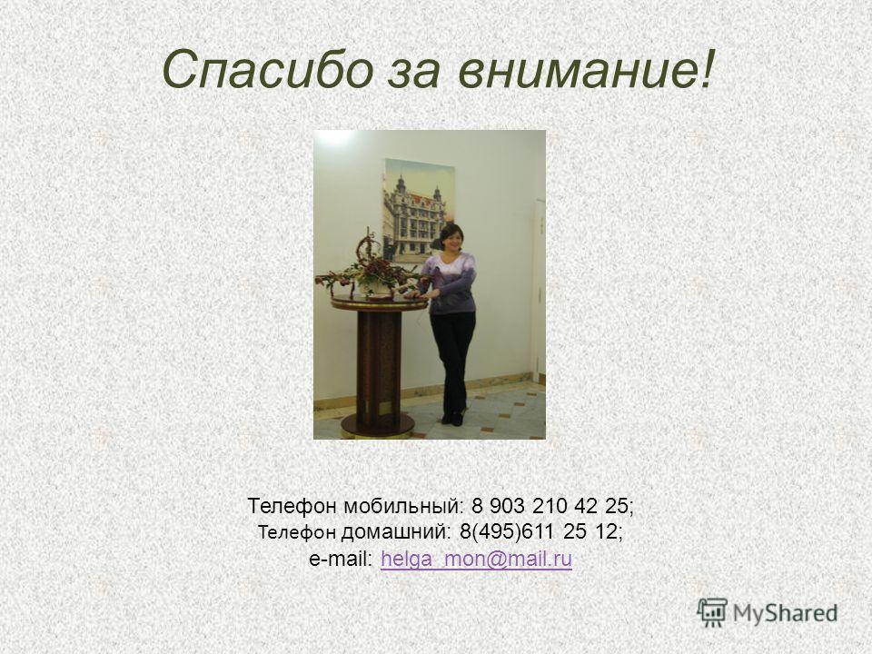 Спасибо за внимание! Телефон мобильный: 8 903 210 42 25; Телефон домашний: 8(495)611 25 12; e-mail: helga_mon@mail.ruhelga_mon@mail.ru