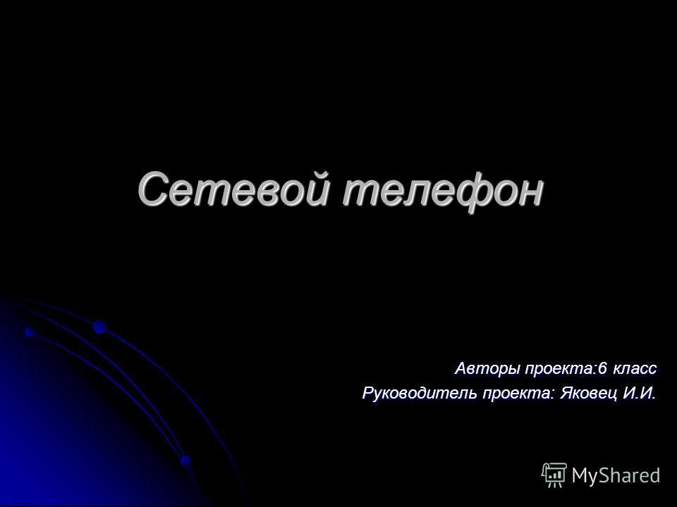Сетевой телефон Авторы проекта:6 класс Руководитель проекта: Яковец И.И.
