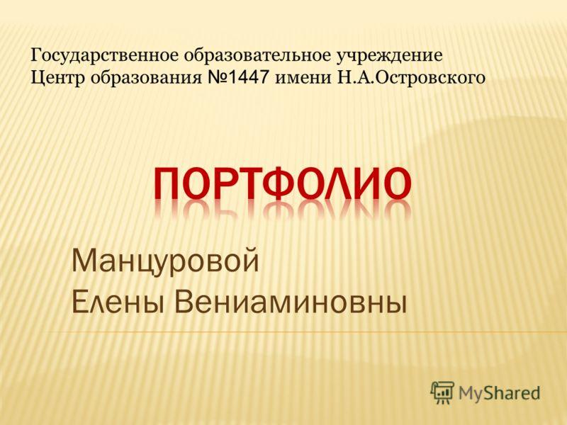 Государственное образовательное учреждение Центр образования 1447 имени Н.А.Островского Манцуровой Елены Вениаминовны