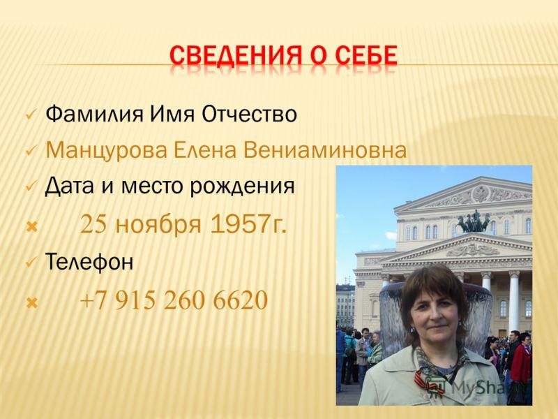 Фамилия Имя Отчество Манцурова Елена Вениаминовна Дата и место рождения 25 ноября 1957г. Телефон + 7 915 260 6620