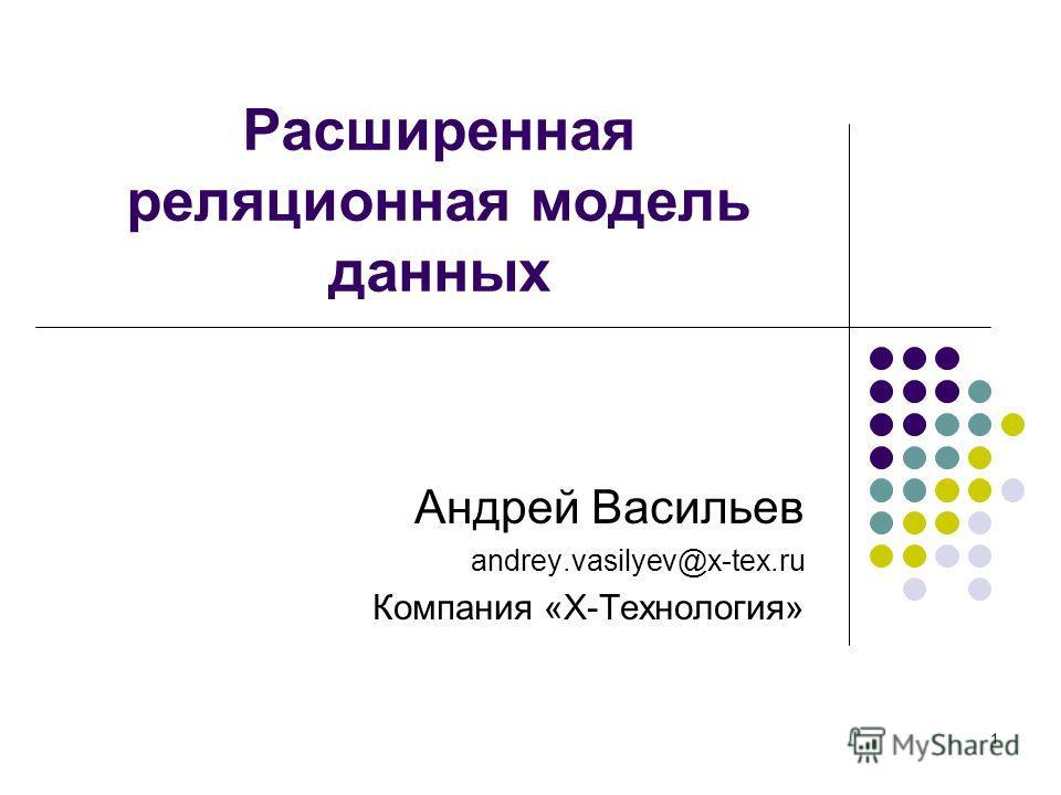 1 Андрей Васильев andrey.vasilyev@x-tex.ru Компания «Х-Технология» Расширенная реляционная модель данных