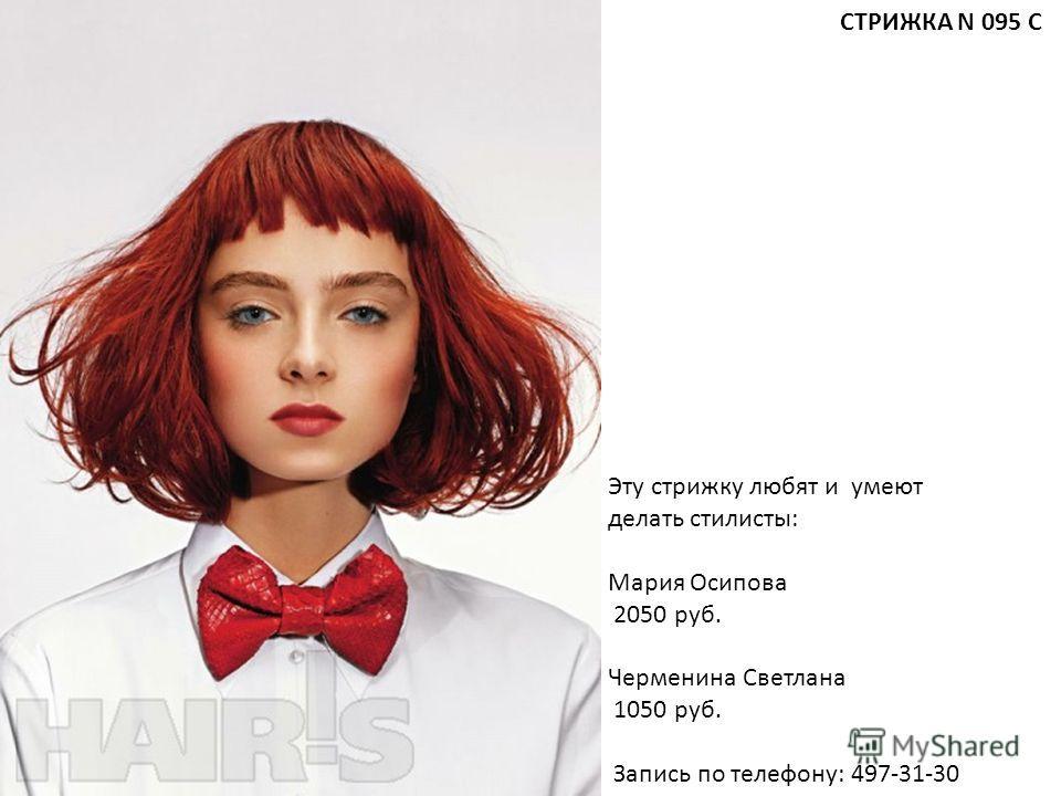 Эту стрижку любят и умеют делать стилисты: Мария Осипова 2050 руб. Черменина Светлана 1050 руб. Запись по телефону: 497-31-30 СТРИЖКА N 095 С