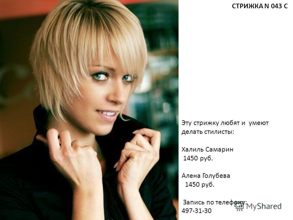 Эту стрижку любят и умеют делать стилисты: Халиль Самарин 1450 руб. Алена Голубева 1450 руб. Запись по телефону: 497-31-30 СТРИЖКА N 043 С