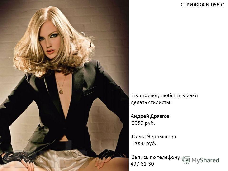 Эту стрижку любят и умеют делать стилисты: Андрей Дрязгов 2050 руб. Ольга Чернышова 2050 руб. Запись по телефону: 497-31-30 СТРИЖКА N 058 С