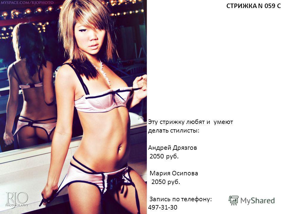 Эту стрижку любят и умеют делать стилисты: Андрей Дрязгов 2050 руб. Мария Осипова 2050 руб. Запись по телефону: 497-31-30 СТРИЖКА N 059 С
