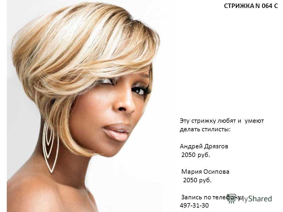 Эту стрижку любят и умеют делать стилисты: Андрей Дрязгов 2050 руб. Мария Осипова 2050 руб. Запись по телефону: 497-31-30 СТРИЖКА N 064 С