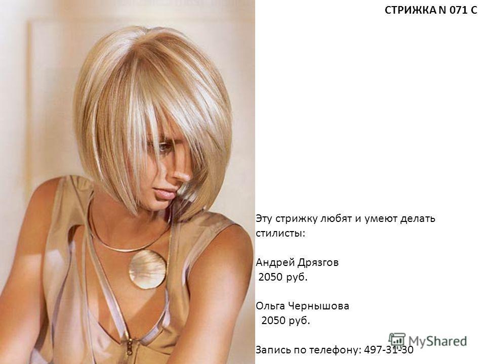 Эту стрижку любят и умеют делать стилисты: Андрей Дрязгов 2050 руб. Ольга Чернышова 2050 руб. Запись по телефону: 497-31-30 СТРИЖКА N 071 С