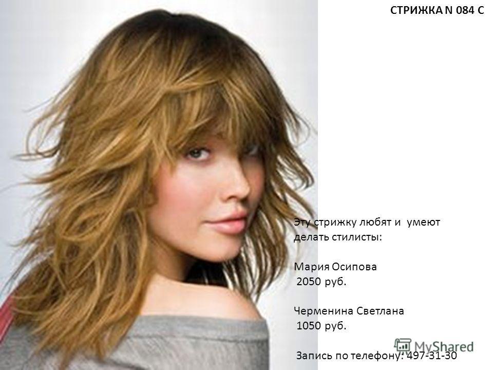 Эту стрижку любят и умеют делать стилисты: Мария Осипова 2050 руб. Черменина Светлана 1050 руб. Запись по телефону: 497-31-30 СТРИЖКА N 084 С