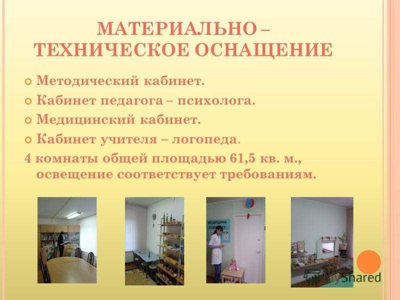 МАТЕРИАЛЬНО – ТЕХНИЧЕСКОЕ ОСНАЩЕНИЕ Методический кабинет. Кабинет педагога – психолога. Медицинский кабинет. Кабинет учителя – логопеда. 4 комнаты общей площадью 61,5 кв. м., освещение соответствует требованиям.