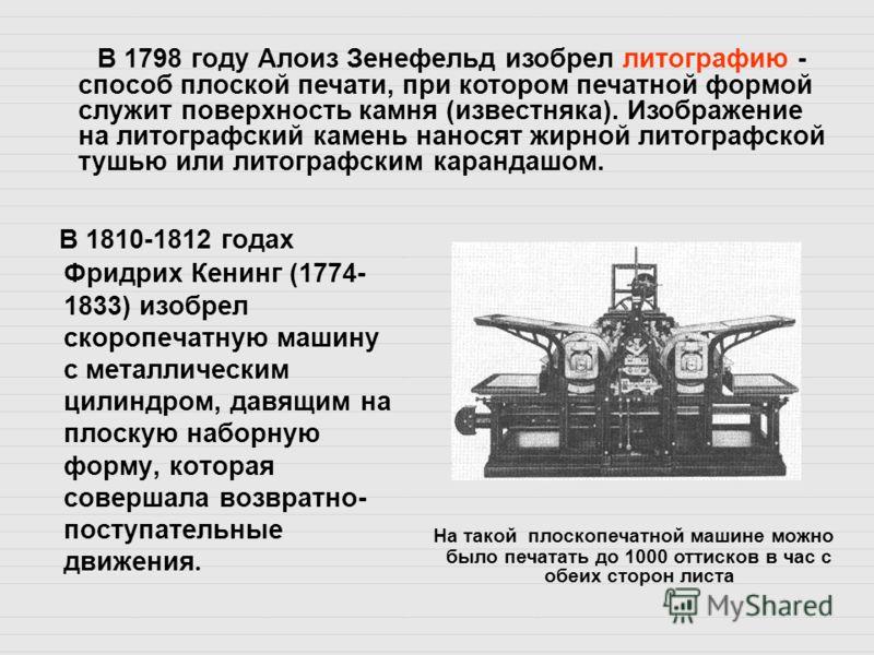 В 1810-1812 годах Фридрих Кенинг (1774- 1833) изобрел скоропечатную машину с металлическим цилиндром, давящим на плоскую наборную форму, которая совершала возвратно- поступательные движения. В 1798 году Алоиз Зенефельд изобрел литографию - способ пло