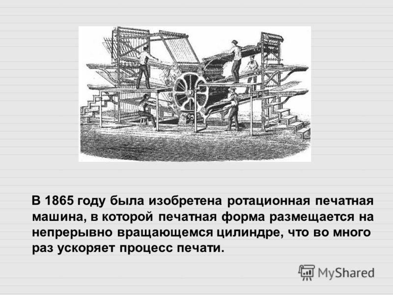 В 1865 году была изобретена ротационная печатная машина, в которой печатная форма размещается на непрерывно вращающемся цилиндре, что во много раз ускоряет процесс печати.