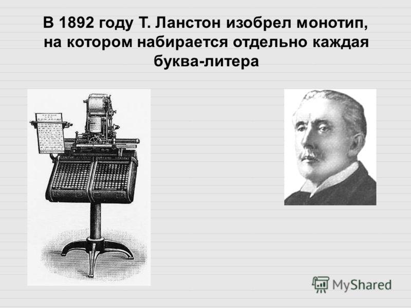 В 1892 году Т. Ланстон изобрел монотип, на котором набирается отдельно каждая буква-литера