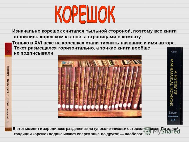 Изначально корешок считался тыльной стороной, поэтому все книги ставились корешком к стене, а страницами в комнату. Только в XVI веке на корешках стали тиснить название и имя автора. Текст размещался горизонтально, а тонкие книги вообще не подписывал