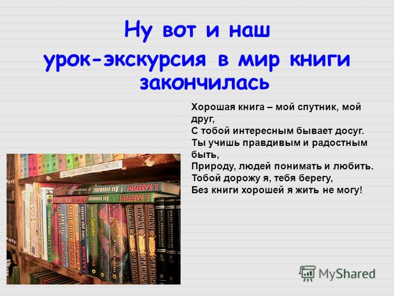 Ну вот и наш урок-экскурсия в мир книги закончилась Хорошая книга – мой спутник, мой друг, С тобой интересным бывает досуг. Ты учишь правдивым и радостным быть, Природу, людей понимать и любить. Тобой дорожу я, тебя берегу, Без книги хорошей я жить н