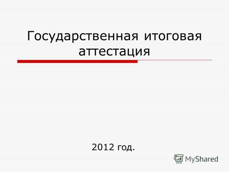 Государственная итоговая аттестация 2012 год.