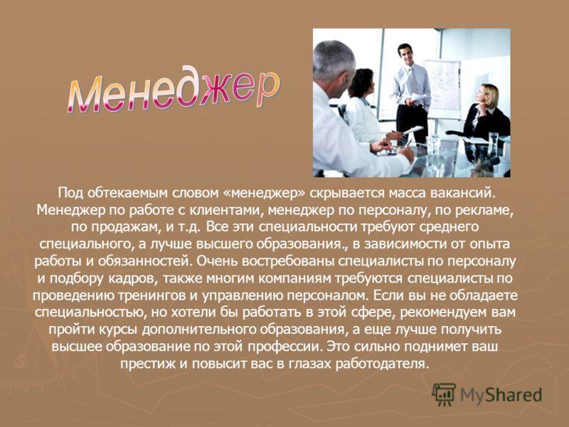 Под обтекаемым словом «менеджер» скрывается масса вакансий. Менеджер по работе с клиентами, менеджер по персоналу, по рекламе, по продажам, и т.д. Все эти специальности требуют среднего специального, а лучше высшего образования., в зависимости от опы