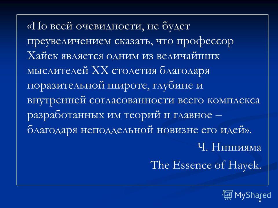 2 «По всей очевидности, не будет преувеличением сказать, что профессор Хайек является одним из величайших мыслителей XX столетия благодаря поразительной широте, глубине и внутренней согласованности всего комплекса разработанных им теорий и главное –