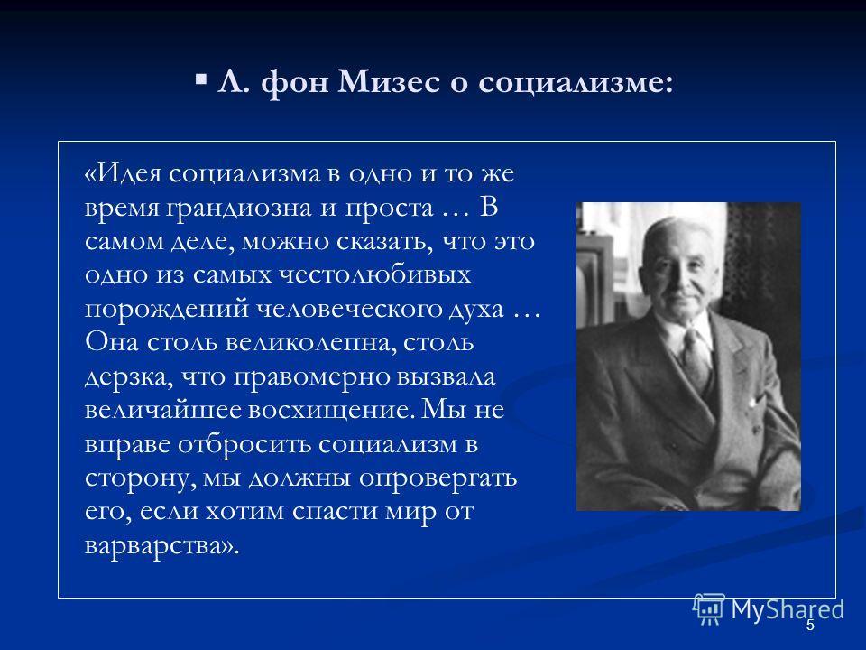 5 Л. фон Мизес о социализме: «Идея социализма в одно и то же время грандиозна и проста … В самом деле, можно сказать, что это одно из самых честолюбивых порождений человеческого духа … Она столь великолепна, столь дерзка, что правомерно вызвала велич