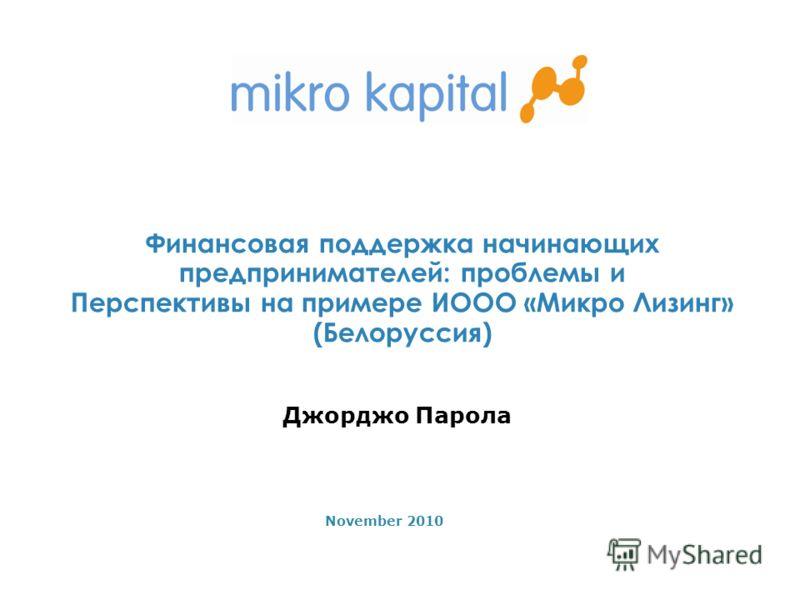1 Финансовая поддержка начинающих предпринимателей: проблемы и Перспективы на примере ИООО «Микро Лизинг» (Белоруссия) November 2010 Джорджо Парола
