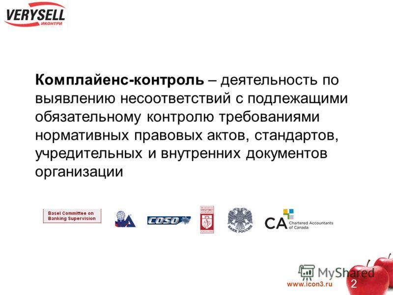 www.icon3.ru 2 Комплайенс-контроль – деятельность по выявлению несоответствий с подлежащими обязательному контролю требованиями нормативных правовых актов, стандартов, учредительных и внутренних документов организации