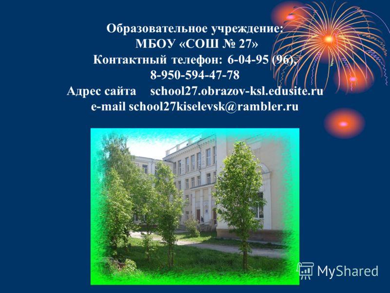 Образовательное учреждение: МБОУ «СОШ 27» Контактный телефон: 6-04-95 (96), 8-950-594-47-78 Адрес сайта school27.obrazov-ksl.edusite.ru e-mail school27kiselevsk@rambler.ru