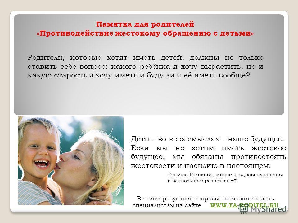 Памятка для родителей «Противодействие жестокому обращению с детьми» Родители, которые хотят иметь детей, должны не только ставить себе вопрос: какого ребёнка я хочу вырастить, но и какую старость я хочу иметь и буду ли я её иметь вообще? Дети – во в