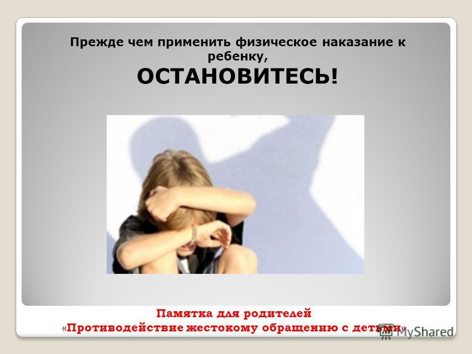 Памятка для родителей «Противодействие жестокому обращению с детьми» Прежде чем применить физическое наказание к ребенку, ОСТАНОВИТЕСЬ!