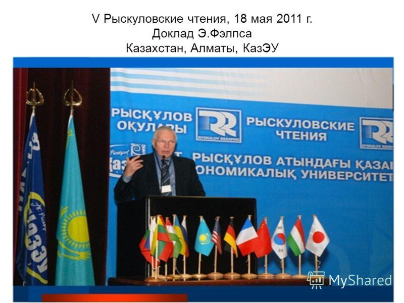 V Рыскуловские чтения, 18 мая 2011 г. Доклад Э.Фэлпса Казахстан, Алматы, КазЭУ