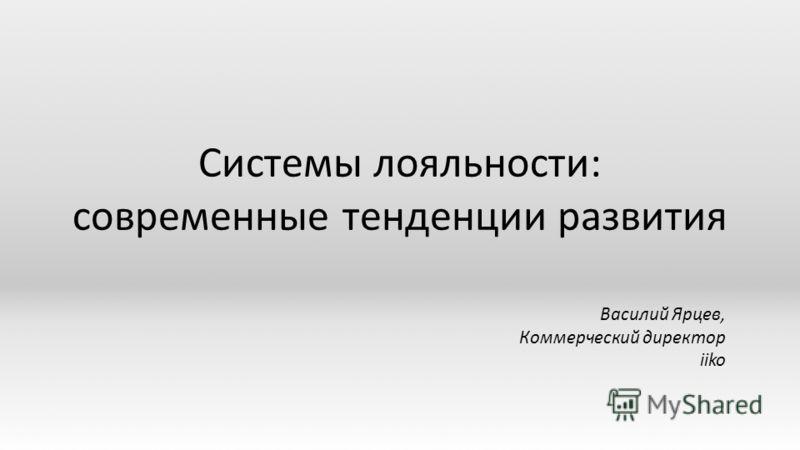 Системы лояльности: современные тенденции развития Василий Ярцев, Коммерческий директор iiko