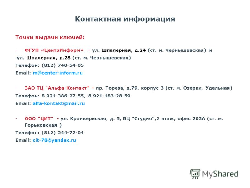 Контактная информация Точки выдачи ключей: -ФГУП «ЦентрИнформ» - ул. Шпалерная, д.24 (ст. м. Чернышевская) и ул. Шпалерная, д.28 (ст. м. Чернышевская) Телефон: (812) 740-54-05 Email: m@center-inform.ru -ЗАО ТЦ