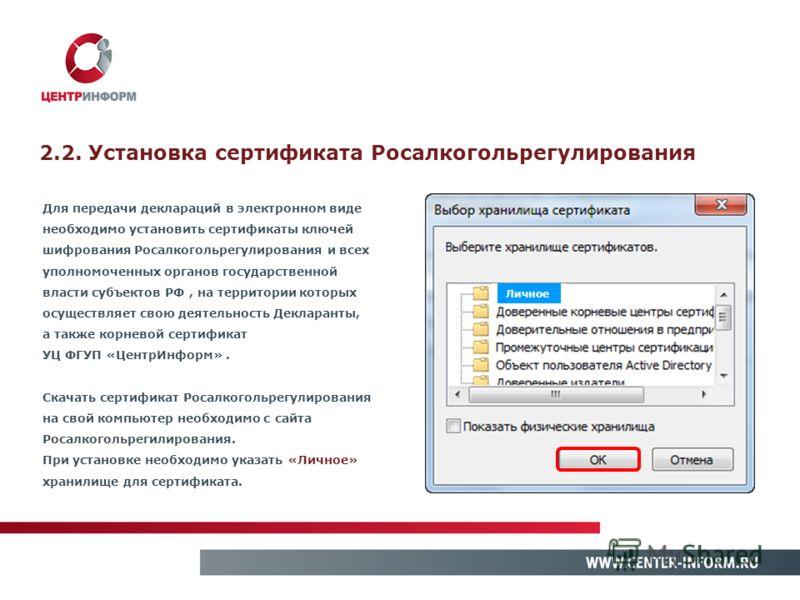 2.2. Установка сертификата Росалкогольрегулирования Для передачи деклараций в электронном виде необходимо установить сертификаты ключей шифрования Росалкогольрегулирования и всех уполномоченных органов государственной власти субъектов РФ, на территор