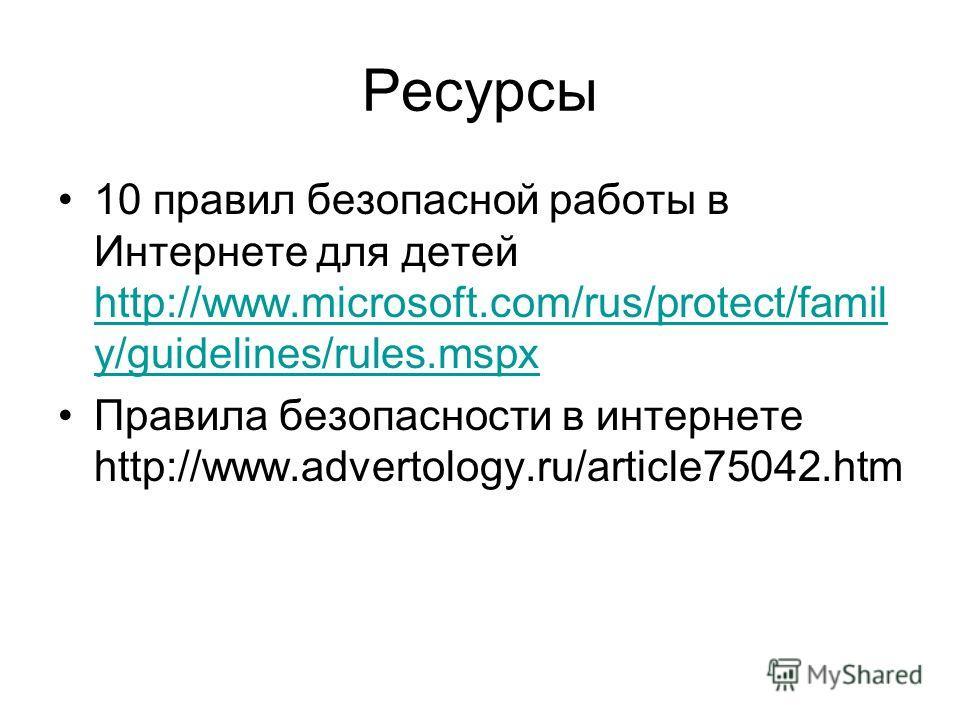 Ресурсы 10 правил безопасной работы в Интернете для детей http://www.microsoft.com/rus/protect/famil y/guidelines/rules.mspx http://www.microsoft.com/rus/protect/famil y/guidelines/rules.mspx Правила безопасности в интернете http://www.advertology.ru