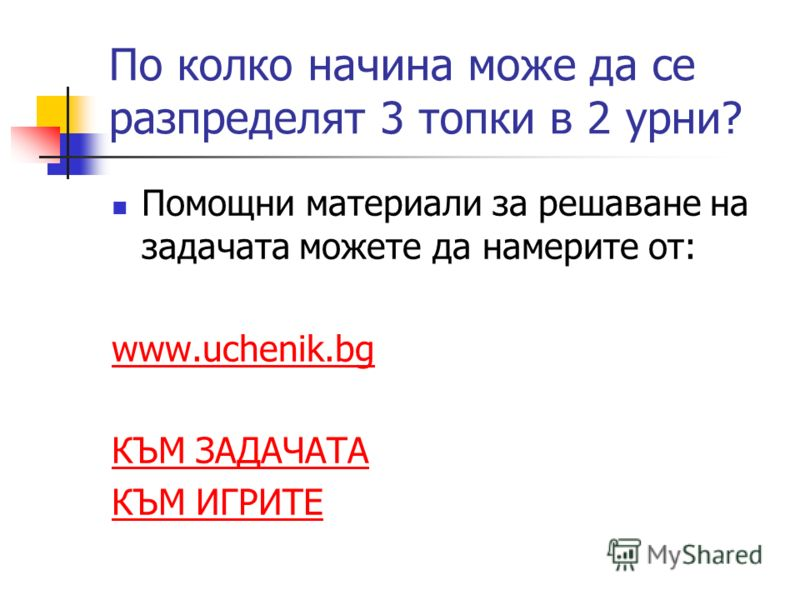 По колко начина може да се разпределят 3 топки в 2 урни? Помощни материали за решаване на задачата можете да намерите от: www.uchenik.bg КЪМ ЗАДАЧАТА КЪМ ИГРИТЕ