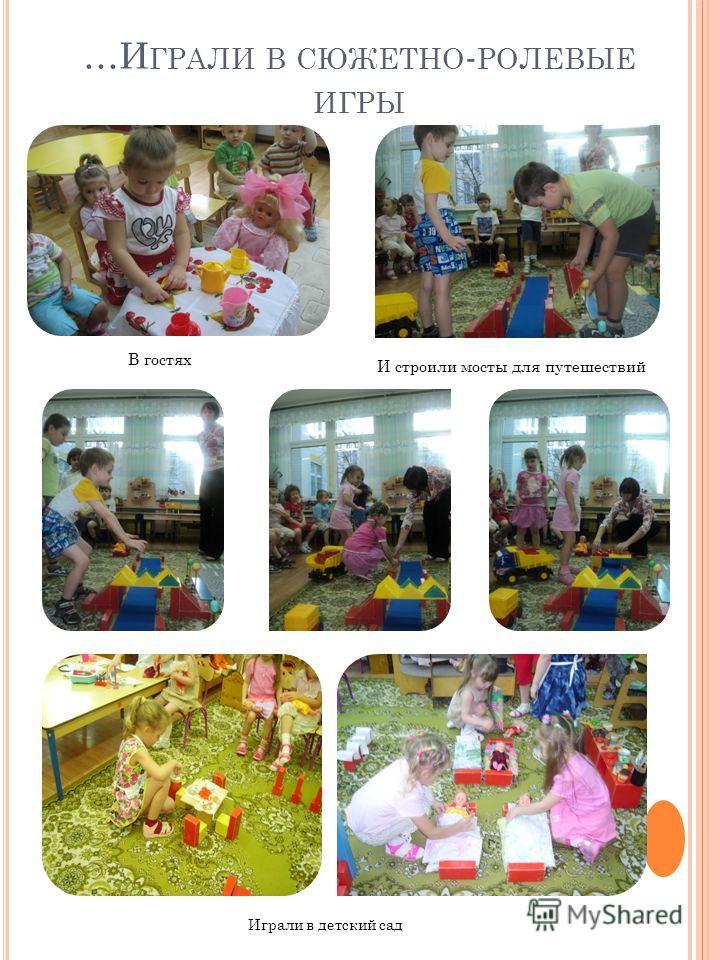 …И ГРАЛИ В СЮЖЕТНО - РОЛЕВЫЕ ИГРЫ В гостях И строили мосты для путешествий Играли в детский сад