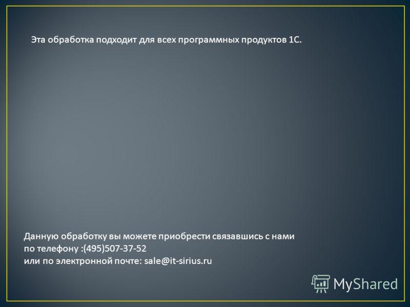 Эта обработка подходит для всех программных продуктов 1 С. Данную обработку вы можете приобрести связавшись с нами по телефону :(495)507-37-52 или по электронной почте : sale@it-sirius.ru