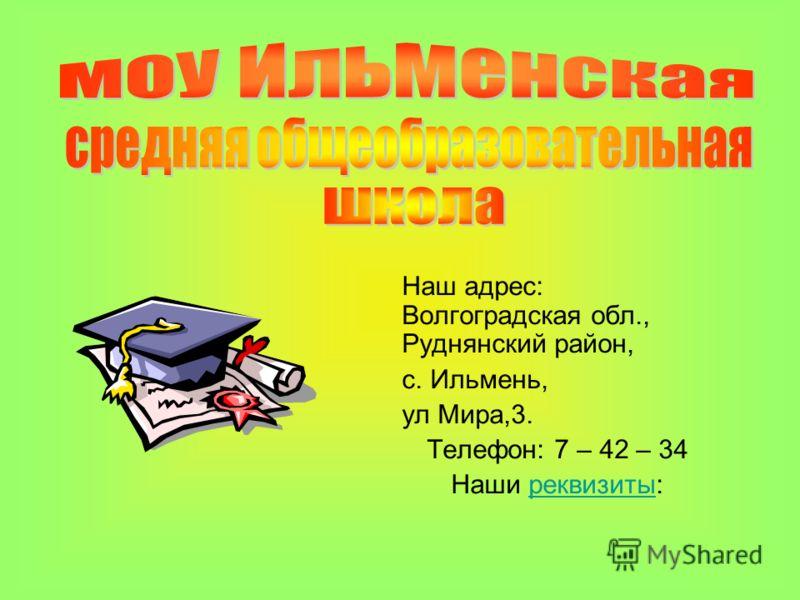 Наш адрес: Волгоградская обл., Руднянский район, с. Ильмень, ул Мира,3. Телефон: 7 – 42 – 34 Наши реквизиты: